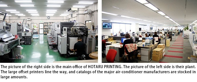 The picture of the right side is the main office of HOTARU PRINTING. The picture of the left side is their plant. The large offset printers line the way, and catalogs of the major air-conditioner manufacturers are stocked in large amounts.:acms_unit_delim